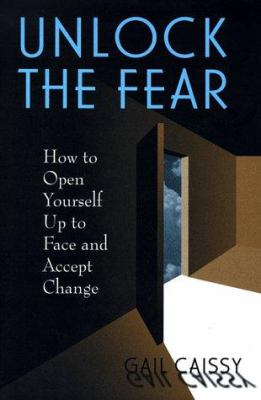 Unlock the fear : how to open yourself up to face and accept change