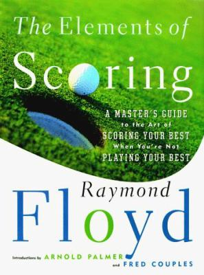 The elements of scoring : a master's guide to the art of scoring your best when you're not playing your best / Raymond Floyd with Jaime Diaz.
