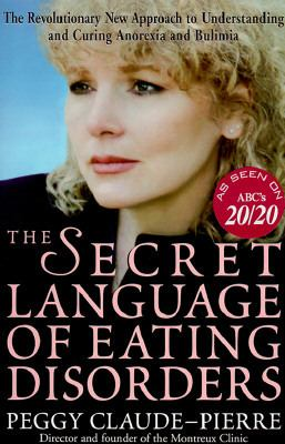The secret language of eating disorders : the revolutionary new approach to understanding and curing anorexia and bulimia