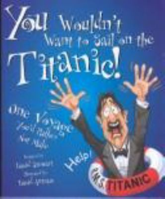 You wouldn't want to sail on the Titanic! : one voyage you'd rather not make / written by David Stewart ; illustrated by David Antram ; created and designed by David Salariya.