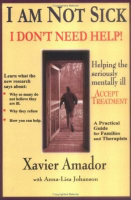 I am not sick, I don't need help! : helping the seriously mentally ill accept treatment : a practical guide for families and therapists