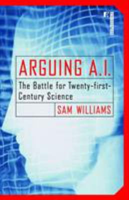 Arguing A.I. : the battle for twenty-first century science