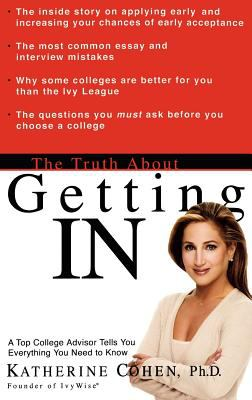 The truth about getting IN : a top college advisor tells you everything you need to know