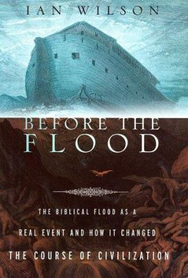 Before the flood : the biblical flood as a real event and how it changed the course of civilization / Ian Wilson.
