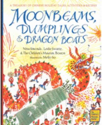 Moonbeams, dumplings & dragon boats : a treasury of Chinese holiday tales, activities & recipes / Nina Simonds, Leslie Swartz, & the Children's Museum of Boston ; illustrated by Meilo So.