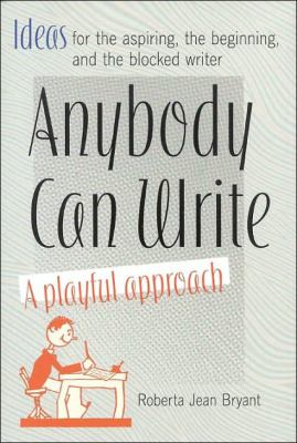 Anybody can write : a playful approach : ideas for the aspiring, the beginning, and the blocked writer