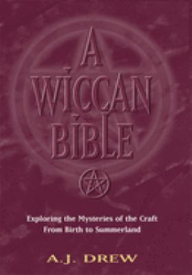 A Wiccan Bible : exploring the mysteries of the craft from birth to summerland