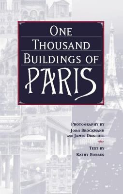 One thousand buildings of Paris / photography by Jorg Brockmann and James Driscoll ; text by Kathy Borrus.