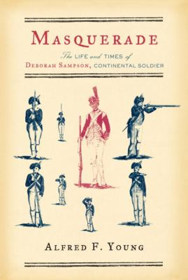 Masquerade : the life and times of Deborah Sampson, Continental soldier / Alfred F. Young.