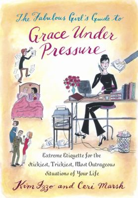 The fabulous girl's guide to grace under pressure : extreme etiquette for the stickiest, trickiest, most outrageous situations of your life