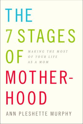 The 7 stages of motherhood : making the most of your life as a mom