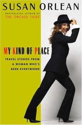 My kind of place : travel stories from a woman who's been everywhere / Susan Orlean.