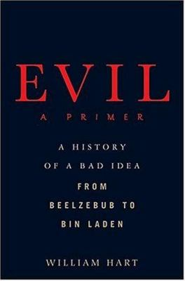 Evil : a primer : a history of a bad idea from Beelzebub to Bin Laden