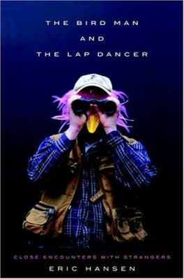 The bird man and the lap dancer : close encounters with strangers / Eric Hansen.