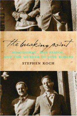 The breaking point : Hemingway, Dos Passos, and the murder of José Robles / Stephen Koch.