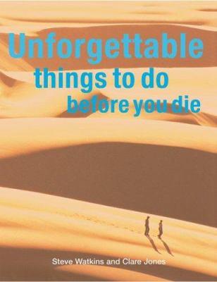 Unforgettable things to do before you die / Steve Watkins and Clare Jones.