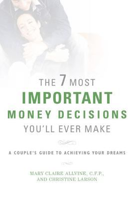 The 7 most important money decisions you'll ever make / Mary Claire Allvine and Christine Larson.