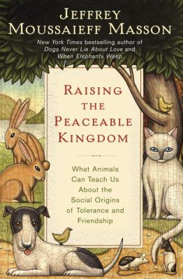 Raising the peaceable kingdom : what animals can teach us about the social origins of tolerance and friendship