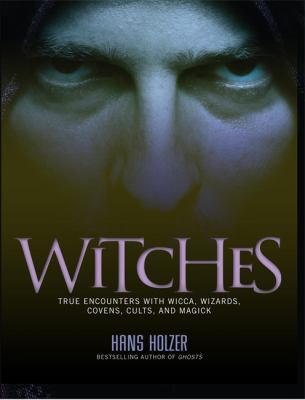 Witches : true encounters with wicca, wizards, covens, cults, and magick