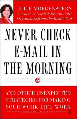 Never check e-mail in the morning : and other unexpected strategies for making your work life work / Julie Morgenstern.