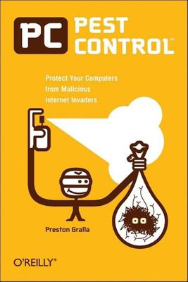 PC pest control : protect your computers from malicious internet invaders