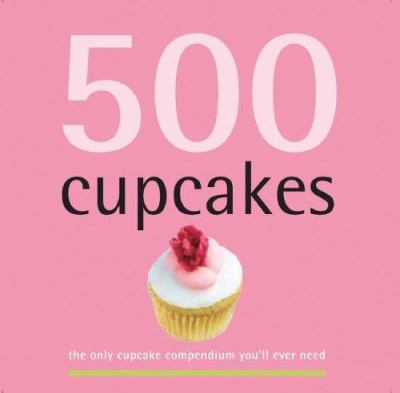 500 cupcakes : the only cupcake compendium you'll ever need