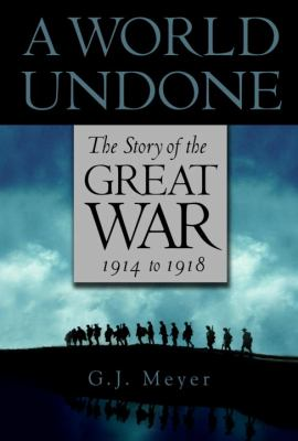 A world undone : the story of the Great War, 1914-1918 / G.J. Meyer.