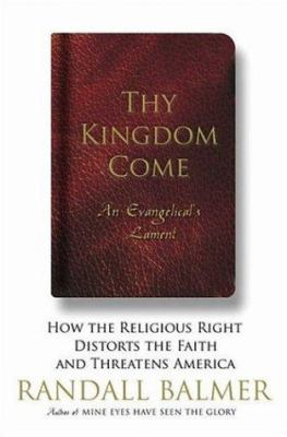 Thy kingdom come : how the religious right distorts the faith and threatens America, an Evangelical's lament / Randall Balmer.