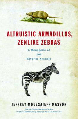 Altruistic armadillos, zenlike zebras : a menagerie of 100 favorite animals