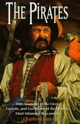 The pirates : authentic narratives of the lives, exploits, and executions of the world's most infamous buccaneers ; including contemporary eyewitness accounts, documents, trial transcripts, and letters