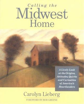 Calling the Midwest home : a lively look at the origins, attitudes, quirks, and curiosities of America's heartlanders