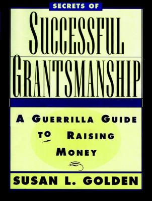 Secrets of successful grantsmanship : a guerrilla guide to raising money