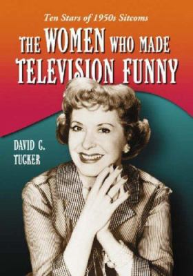 The women who made television funny : ten stars of 1950s sitcoms