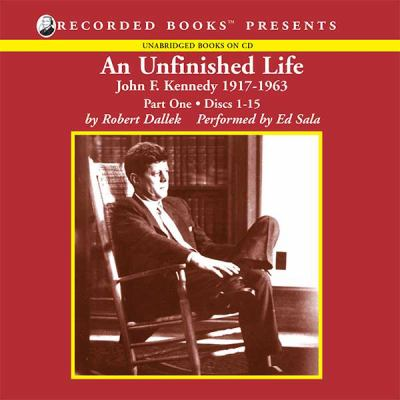 An unfinished life. Part one (compact discs 1-15) [John F. Kennedy, 1917-1963]
