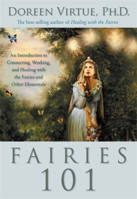 Fairies 101 : an introduction to connecting, working, and healing with the fairies and other elementals
