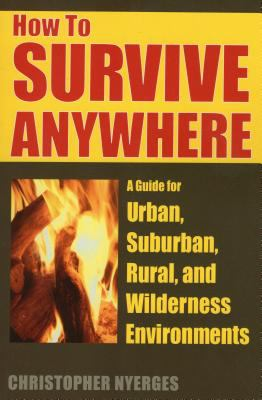 How to survive anywhere : a guide for urban, suburban, rural, and wilderness environments