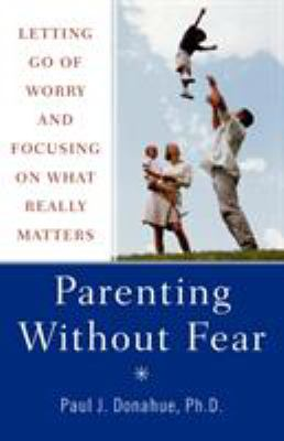Parenting without fear : letting go of worry and focusing on what really matters