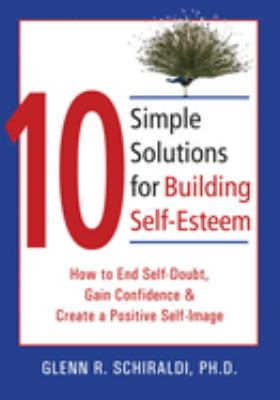 10 simple solutions for building self-esteem : how to end self-doubt, gain confidence, and create a positive self-image