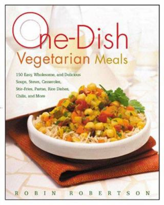 One-dish vegetarian meals : 150 easy, wholesome, and delicious soups, stews, casseroles, stir-fries, pastas, rice dishes, chilis, and more
