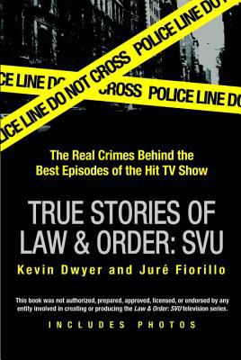 True stories of Law & order: SVU : the real crimes behind the best episodes of the hit TV show