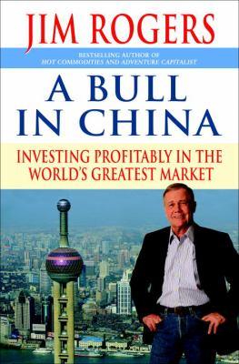 A bull in China : investing profitably in the world's greatest market / Jim Rogers.