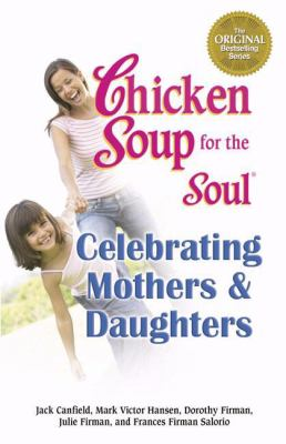 Chicken soup for the soul celebrating mothers and daughters : a celebration of our most important bond