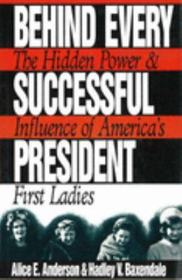 Behind every successful president : the hidden power and influence of America's first ladies