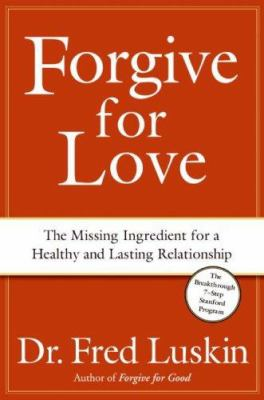 Forgive for love : the missing ingredient for a healthy and lasting relationship