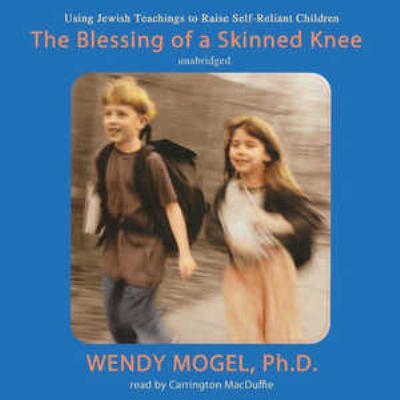 The blessing of a skinned knee [using Jewish teachings to raise self-reliant children]