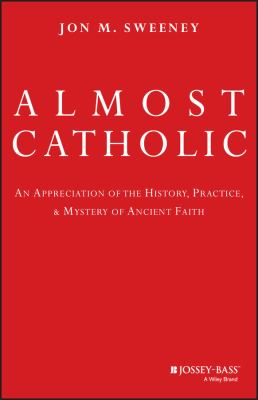 Almost Catholic : an appreciation of the history, practice, and mystery of ancient faith