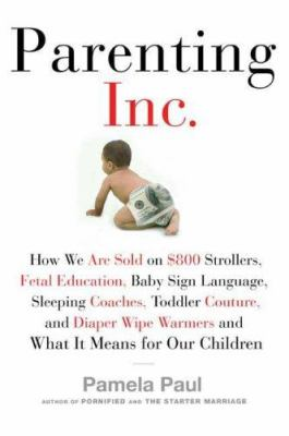 Parenting, Inc. : how we are sold on $800 strollers, fetal education, baby sign language, sleeping coaches, toddler couture, and diaper wipe warmers--and what it means for our children