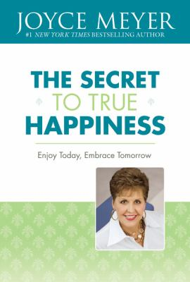 The secret to true happiness : enjoy today, embrace tomorrow