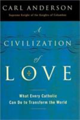 A civilization of love : what every Catholic can do to transform the world