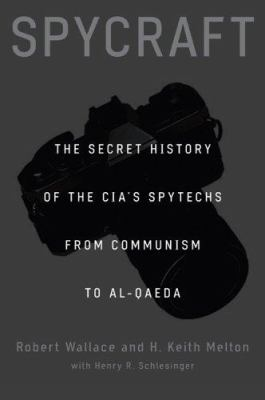 Spycraft : the secret history of the CIA's spytechs from Communism to Al-Qaeda / Robert Wallace and H. Keith Melton ; with Henry R. Schlesinger.